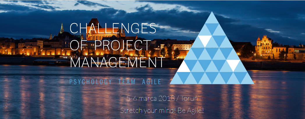 5-6.03.2018 Konferencja Challenges of Project Management: Psychology, Team, Agile 2018 Toruń